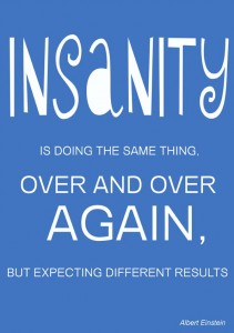 Insanity is doing the same thing over and over again but expecting different results